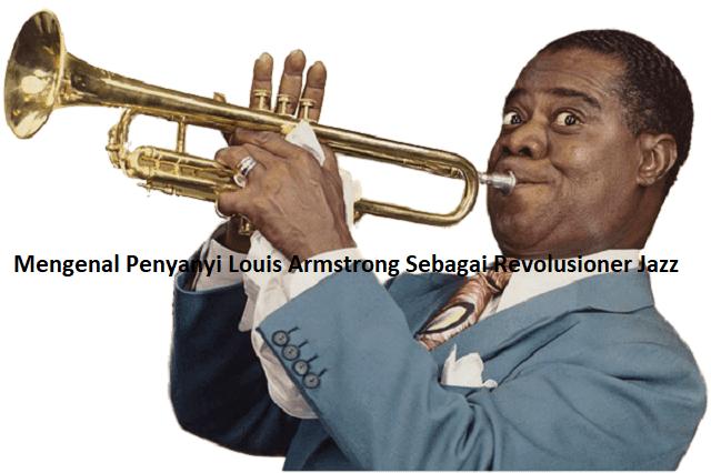Mengenal Penyanyi Louis Armstrong Sebagai Revolusioner Jazz